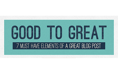 Good to Great: 7 Must Have Elements of a Great Blog Post